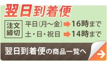 翌日到着便:【注文締切】平日(月〜金)→16時まで、土・日・祝日→14時まで:翌日到着便の商品一覧へ
